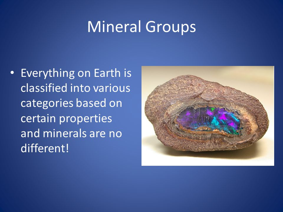 Mineral Groups Everything on Earth is classified into various categories based on certain properties and minerals are no different!