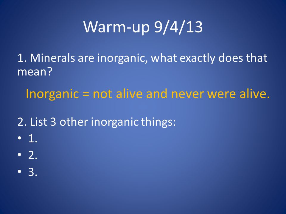 Warm-up 9/4/13 1. Minerals are inorganic, what exactly does that mean? 2. List 3 other inorganic things: 1. 2. 3. Inorganic = not alive and never were