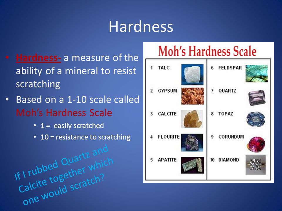Hardness Hardness- a measure of the ability of a mineral to resist scratching Based on a 1-10 scale called Moh's Hardness Scale 1 = easily scratched 10 = resistance to scratching If I rubbed Quartz and Calcite together which one would scratch