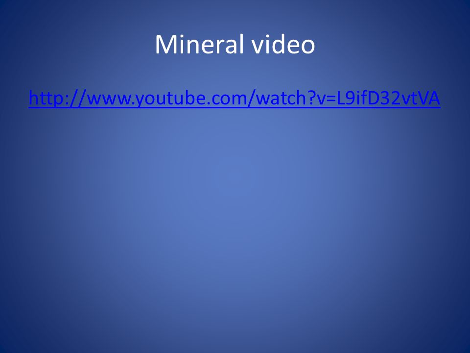 Mineral video http://www.youtube.com/watch v=L9ifD32vtVA