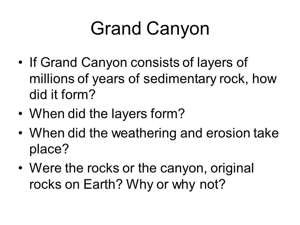 Grand Canyon If Grand Canyon consists of layers of millions of years of sedimentary rock, how did it form.