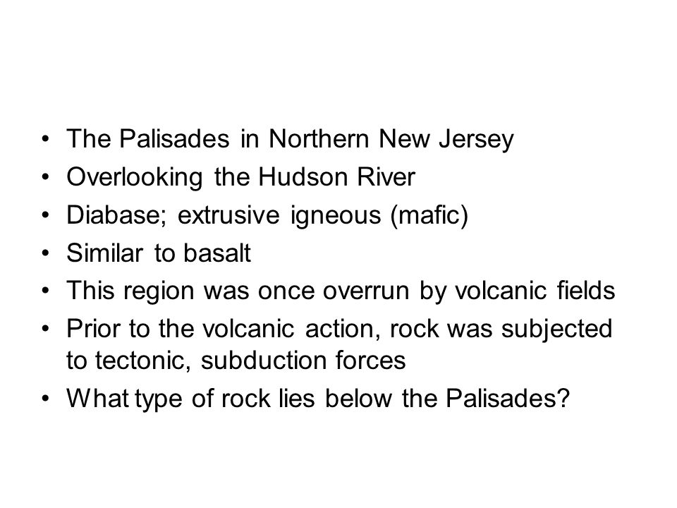 The Palisades in Northern New Jersey Overlooking the Hudson River Diabase; extrusive igneous (mafic) Similar to basalt This region was once overrun by volcanic fields Prior to the volcanic action, rock was subjected to tectonic, subduction forces What type of rock lies below the Palisades