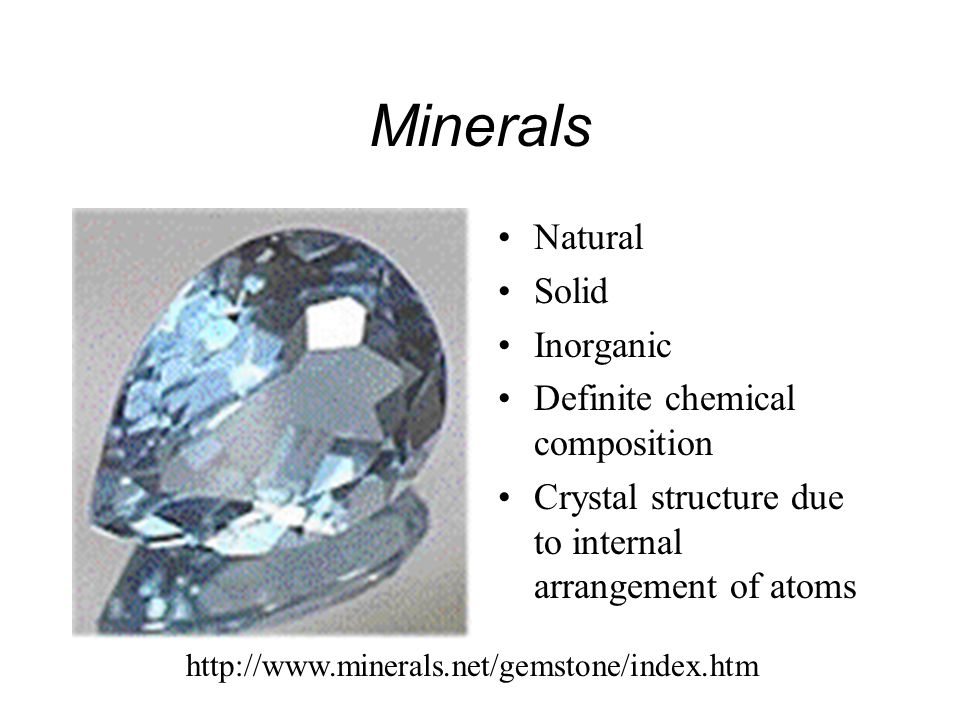 Minerals Natural Solid Inorganic Definite chemical composition Crystal structure due to internal arrangement of atoms http://www.minerals.net/gemstone/index.htm