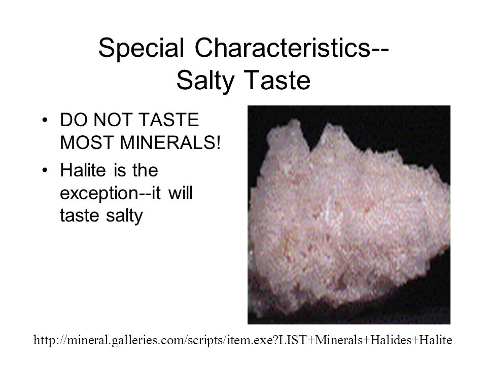 Special Characteristics-- Salty Taste DO NOT TASTE MOST MINERALS! Halite is the exception--it will taste salty http://mineral.galleries.com/scripts/it