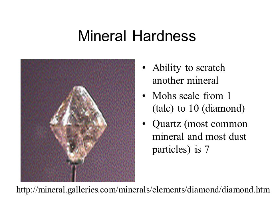 Mineral Hardness Ability to scratch another mineral Mohs scale from 1 (talc) to 10 (diamond) Quartz (most common mineral and most dust particles) is 7 http://mineral.galleries.com/minerals/elements/diamond/diamond.htm