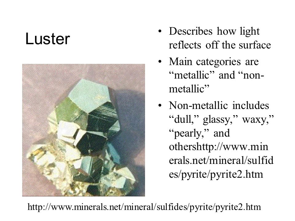 Luster Describes how light reflects off the surface Main categories are metallic and non- metallic Non-metallic includes dull, glassy, waxy, pearly, and othershttp://www.min erals.net/mineral/sulfid es/pyrite/pyrite2.htm http://www.minerals.net/mineral/sulfides/pyrite/pyrite2.htm