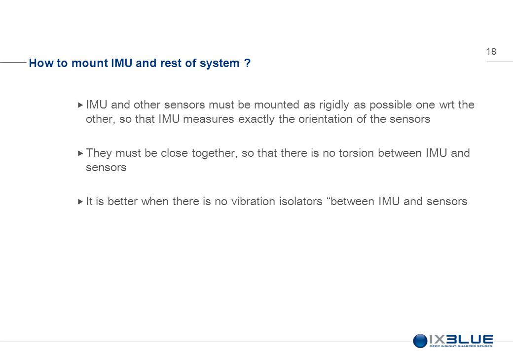 18 How to mount IMU and rest of system ?  IMU and other sensors must be mounted as rigidly as possible one wrt the other, so that IMU measures exactl