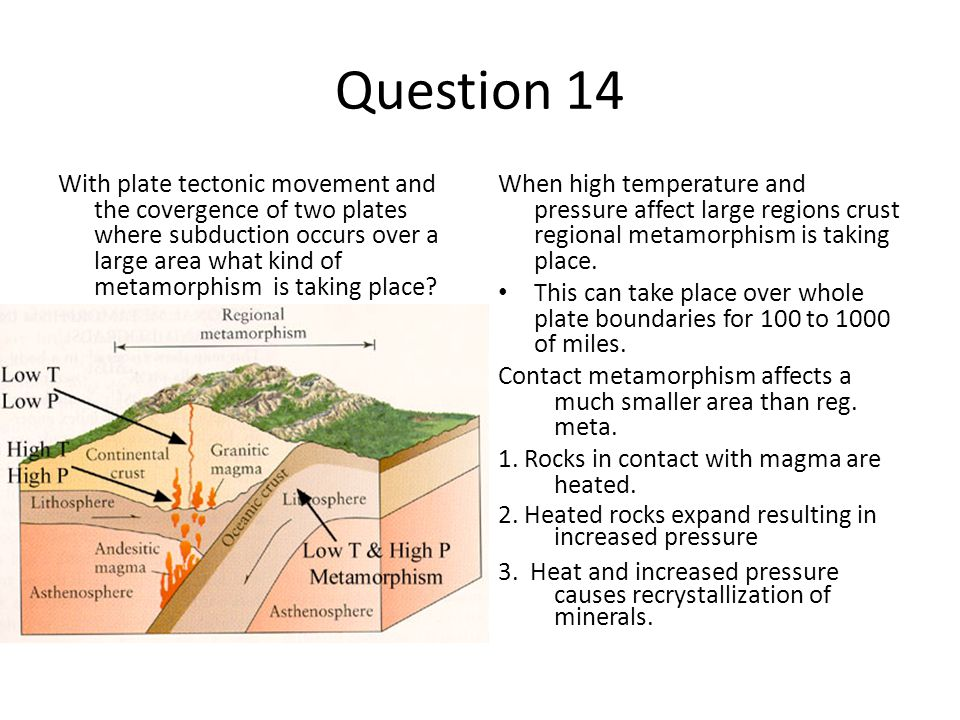 Question 14 With plate tectonic movement and the covergence of two plates where subduction occurs over a large area what kind of metamorphism is taking place.