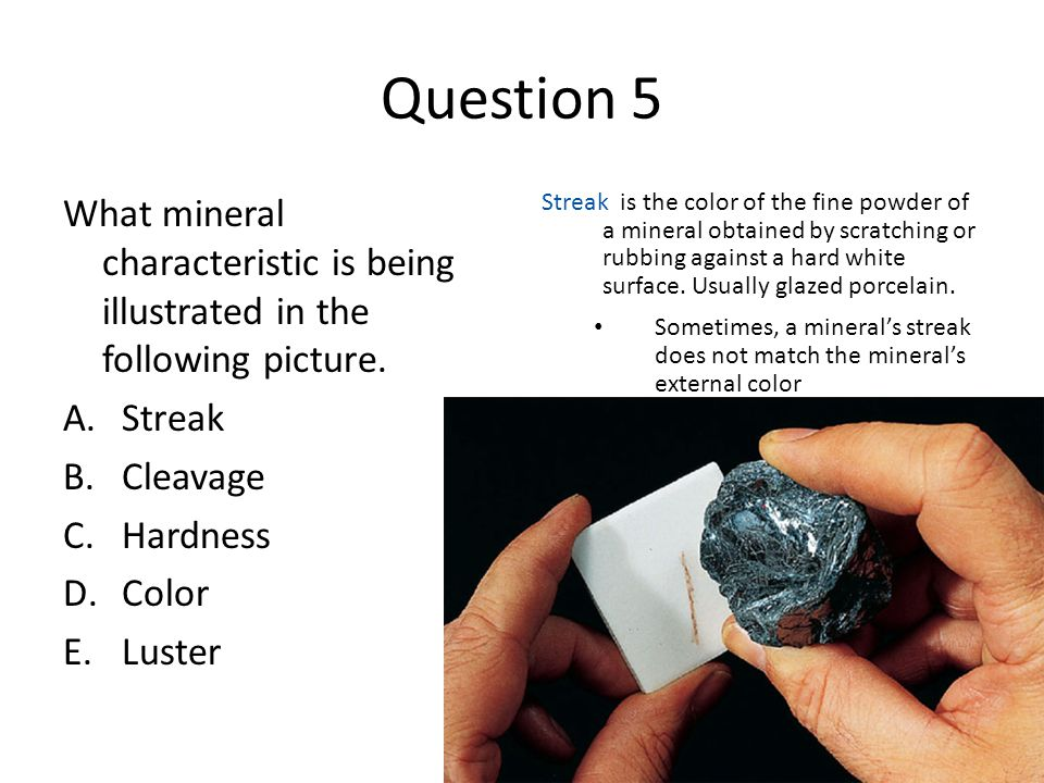 Question 5 What mineral characteristic is being illustrated in the following picture. A.Streak B.Cleavage C.Hardness D.Color E.Luster Streak is the co
