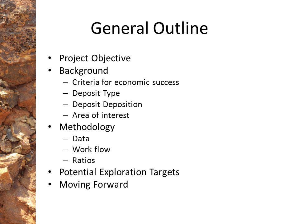 General Outline Project Objective Background – Criteria for economic success – Deposit Type – Deposit Deposition – Area of interest Methodology – Data