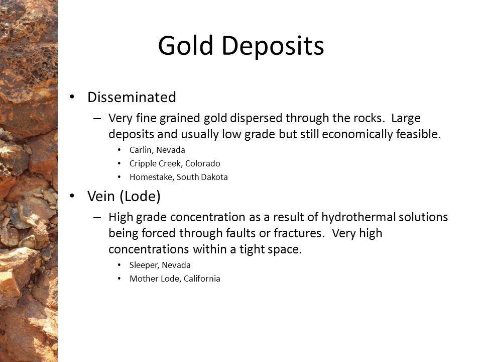 Disseminated – Very fine grained gold dispersed through the rocks. Large deposits and usually low grade but still economically feasible. Carlin, Nevad