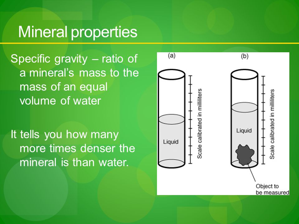 Mineral properties Specific gravity – ratio of a mineral's mass to the mass of an equal volume of water It tells you how many more times denser the mineral is than water.