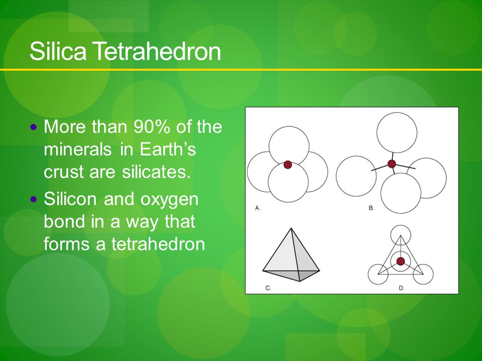 Silica Tetrahedron More than 90% of the minerals in Earth's crust are silicates.