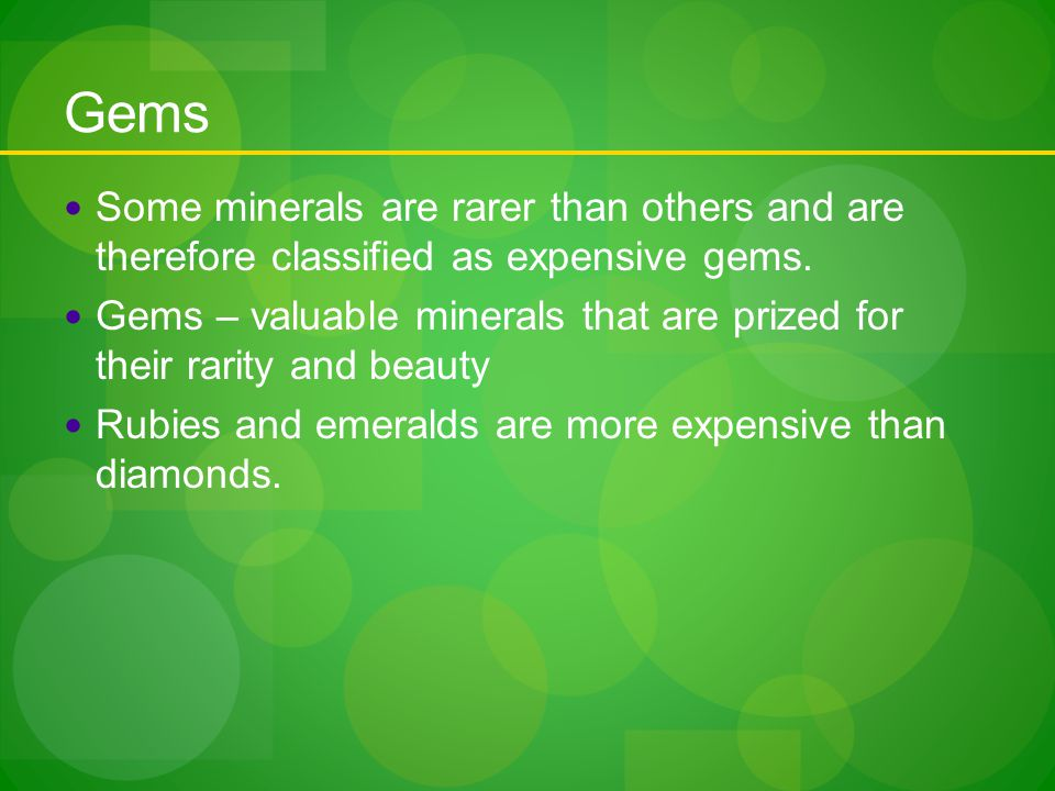 Gems Some minerals are rarer than others and are therefore classified as expensive gems.