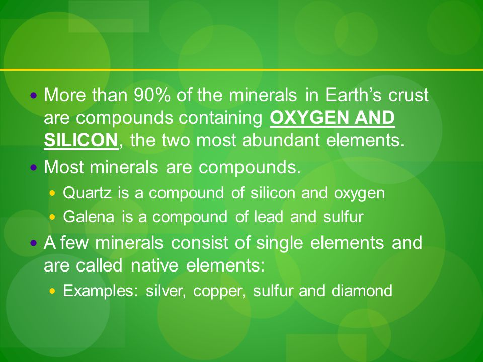 More than 90% of the minerals in Earth's crust are compounds containing OXYGEN AND SILICON, the two most abundant elements.