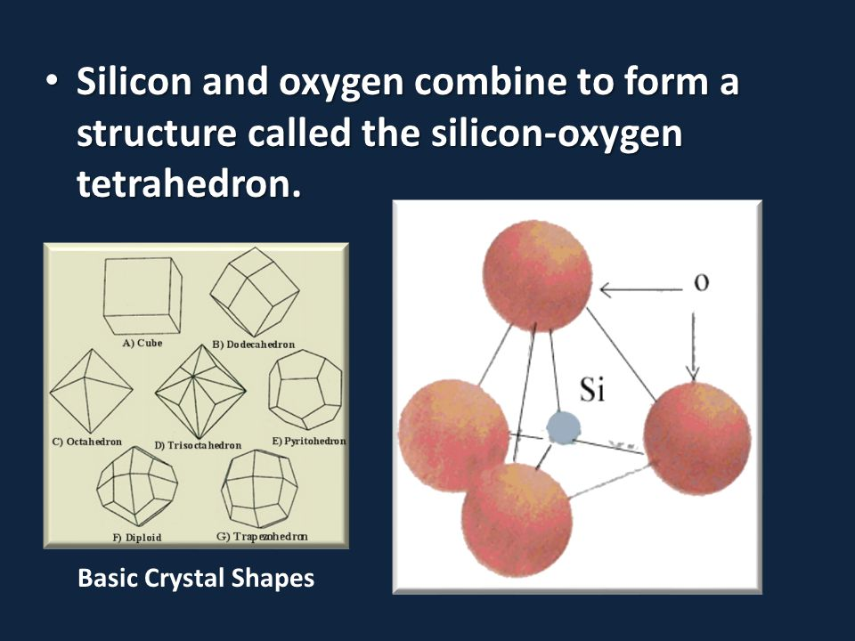 Silicon and oxygen combine to form a structure called the silicon-oxygen tetrahedron. Silicon and oxygen combine to form a structure called the silico