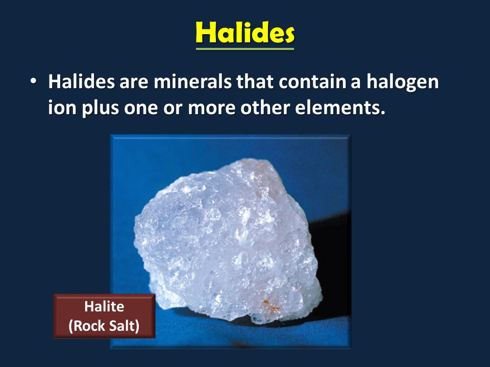 Halides Halides are minerals that contain a halogen ion plus one or more other elements. Halides are minerals that contain a halogen ion plus one or m