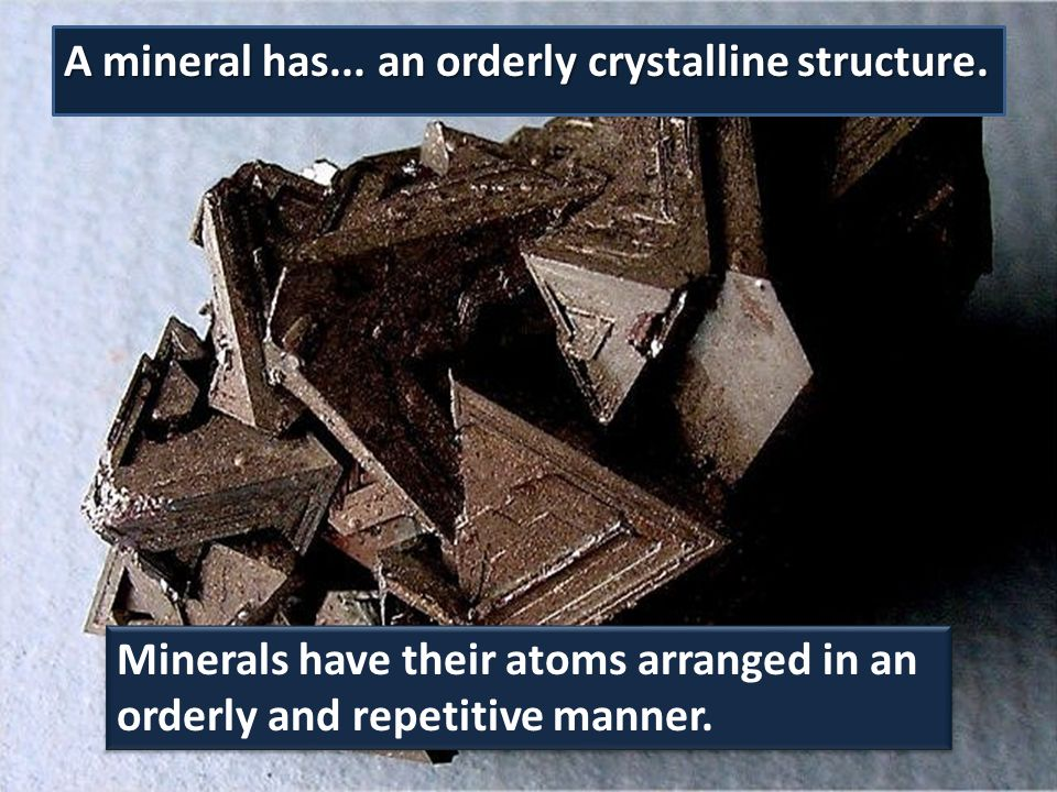 A mineral has... an orderly crystalline structure. Minerals have their atoms arranged in an orderly and repetitive manner.