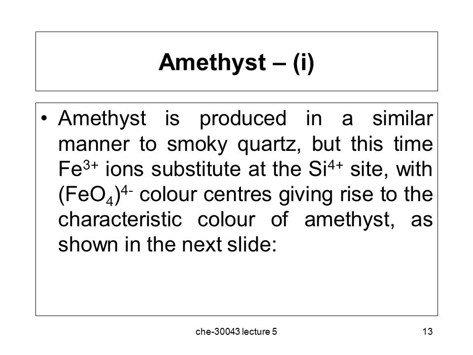 che-30043 lecture 513 Amethyst – (i) Amethyst is produced in a similar manner to smoky quartz, but this time Fe 3+ ions substitute at the Si 4+ site,