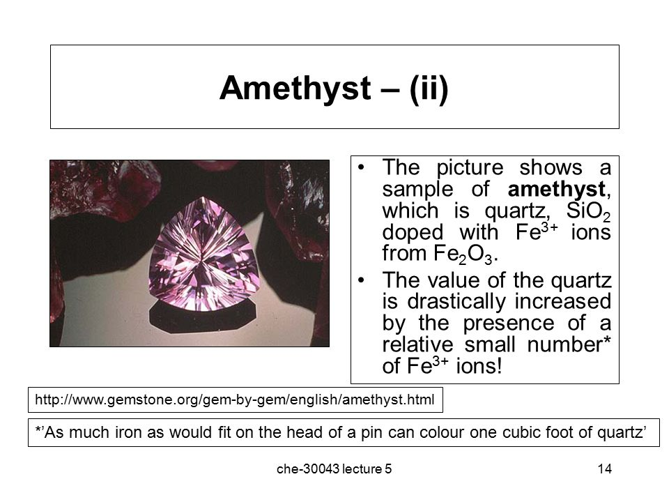 che-30043 lecture 514 Amethyst – (ii) The picture shows a sample of amethyst, which is quartz, SiO 2 doped with Fe 3+ ions from Fe 2 O 3.