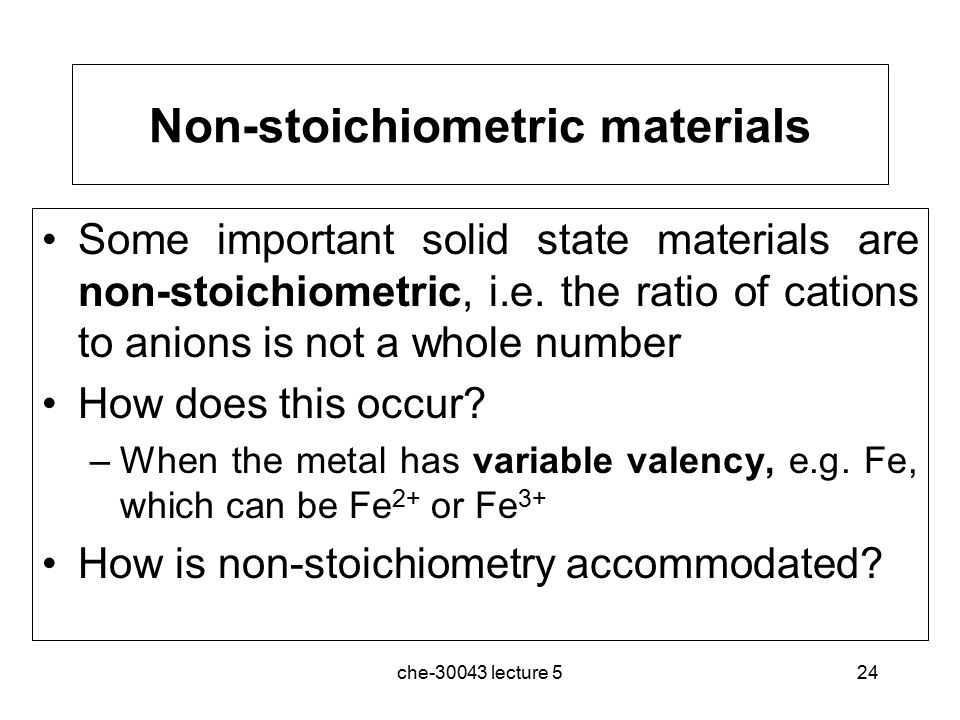 che-30043 lecture 524 Non-stoichiometric materials Some important solid state materials are non-stoichiometric, i.e.
