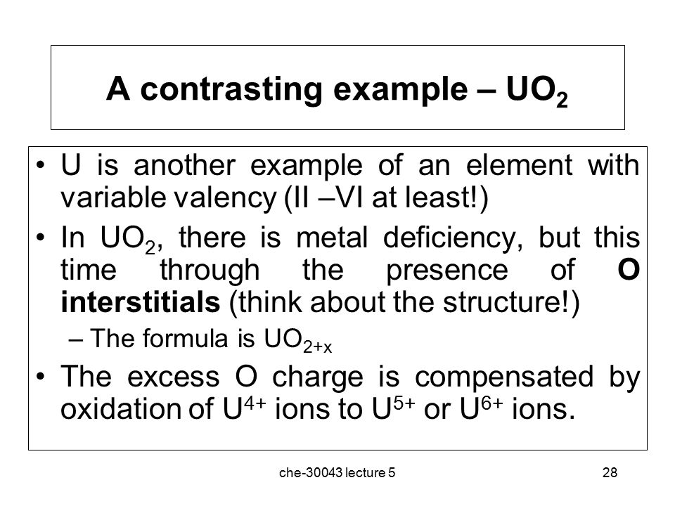 che-30043 lecture 528 A contrasting example – UO 2 U is another example of an element with variable valency (II –VI at least!) In UO 2, there is metal deficiency, but this time through the presence of O interstitials (think about the structure!) –The formula is UO 2+x The excess O charge is compensated by oxidation of U 4+ ions to U 5+ or U 6+ ions.