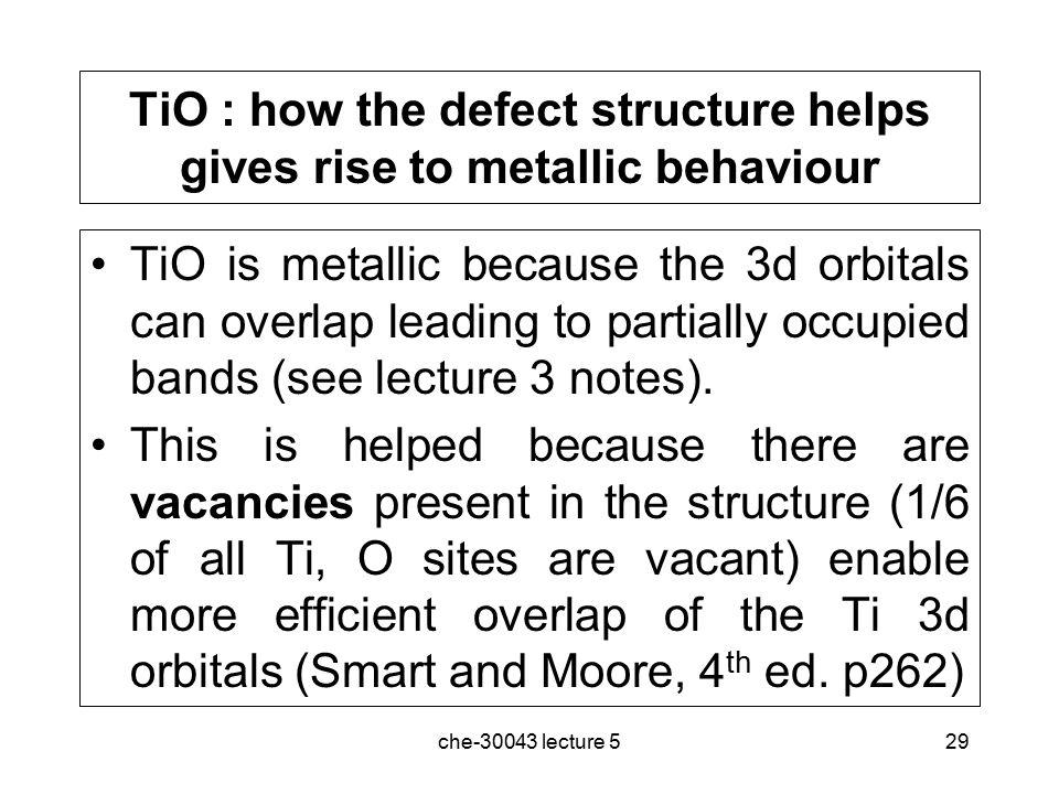 che-30043 lecture 529 TiO : how the defect structure helps gives rise to metallic behaviour TiO is metallic because the 3d orbitals can overlap leading to partially occupied bands (see lecture 3 notes).