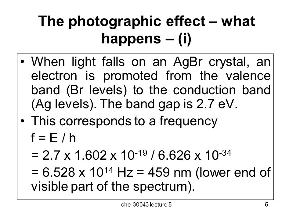 che-30043 lecture 56 The photographic effect – what happens (ii) The electron, once promoted to the conduction band, can then move through the solid, and when it encounters an Ag + interstitial, it will neutralise it: Ag + + e  Ag(s) Silver atoms are then created wherever a photon strikes an AgBr crystal, leading to the formation of the dark part of the negative image.