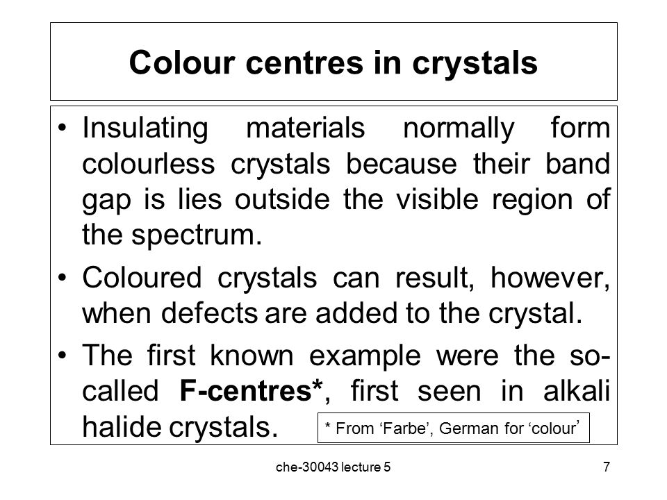 che-30043 lecture 57 Colour centres in crystals Insulating materials normally form colourless crystals because their band gap is lies outside the visible region of the spectrum.