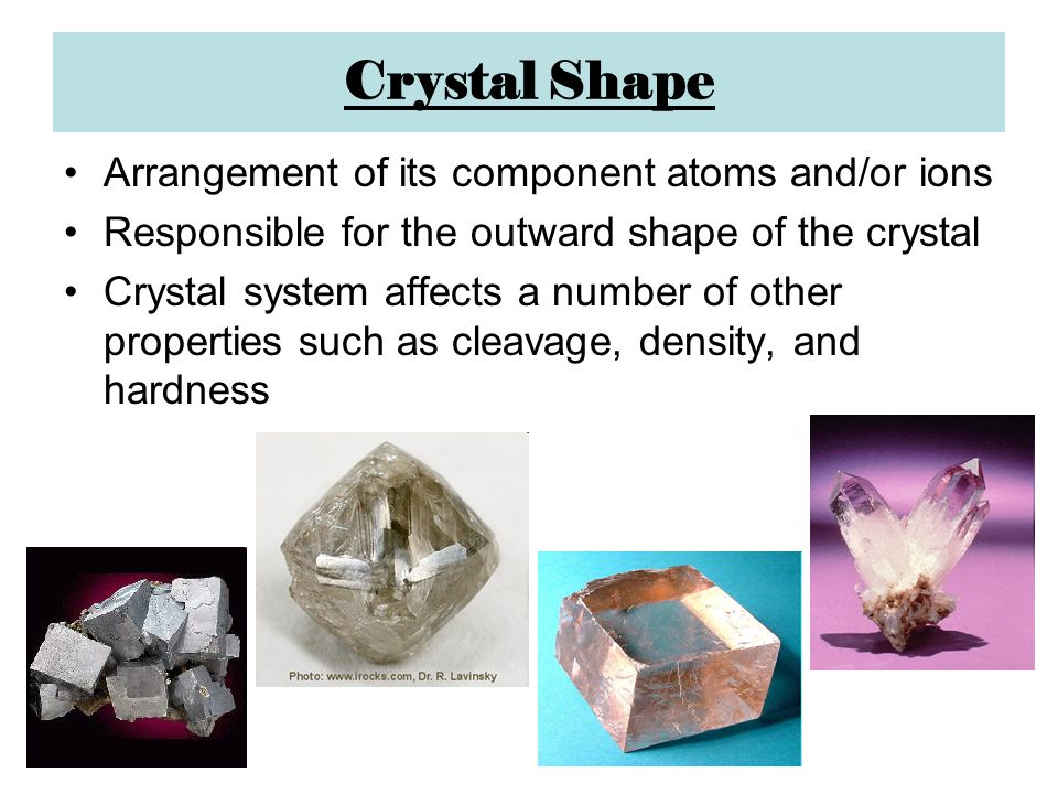 Crystal Shape Arrangement of its component atoms and/or ions Responsible for the outward shape of the crystal Crystal system affects a number of other properties such as cleavage, density, and hardness