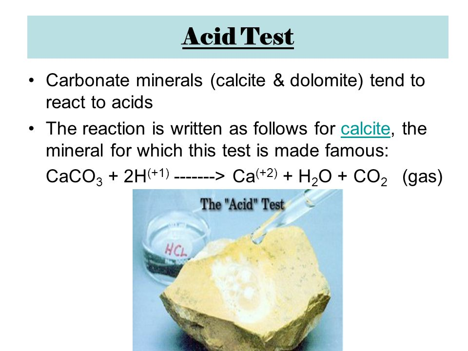 Acid Test Carbonate minerals (calcite & dolomite) tend to react to acids The reaction is written as follows for calcite, the mineral for which this test is made famous:calcite CaCO 3 + 2H (+1) -------> Ca (+2) + H 2 O + CO 2 (gas)