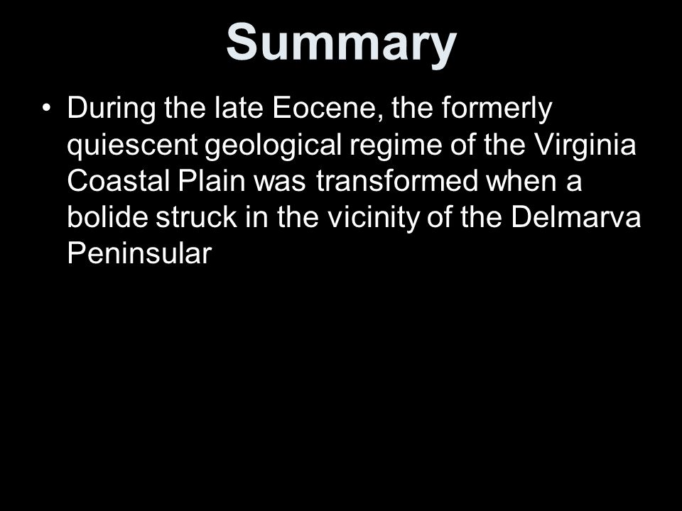 Summary During the late Eocene, the formerly quiescent geological regime of the Virginia Coastal Plain was transformed when a bolide struck in the vicinity of the Delmarva Peninsular
