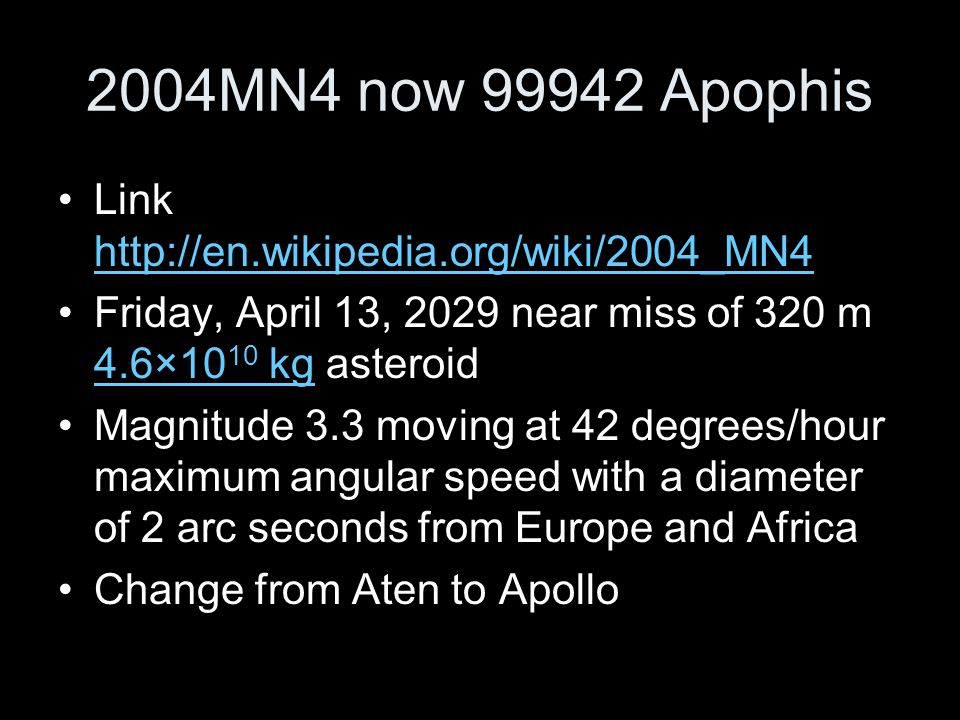 2004MN4 now 99942 Apophis Link http://en.wikipedia.org/wiki/2004_MN4 http://en.wikipedia.org/wiki/2004_MN4 Friday, April 13, 2029 near miss of 320 m 4.6×10 10 kg asteroid 4.6×10 10 kg Magnitude 3.3 moving at 42 degrees/hour maximum angular speed with a diameter of 2 arc seconds from Europe and Africa Change from Aten to Apollo