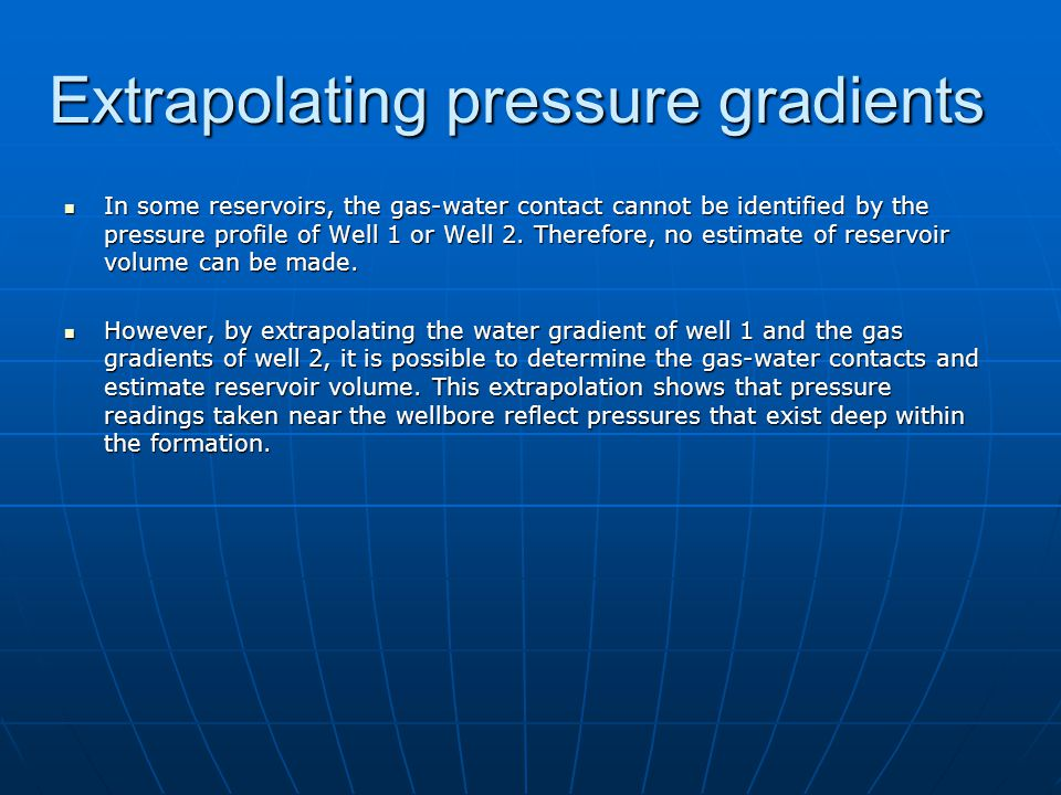 Extrapolating pressure gradients In some reservoirs, the gas-water contact cannot be identified by the pressure profile of Well 1 or Well 2. Therefore