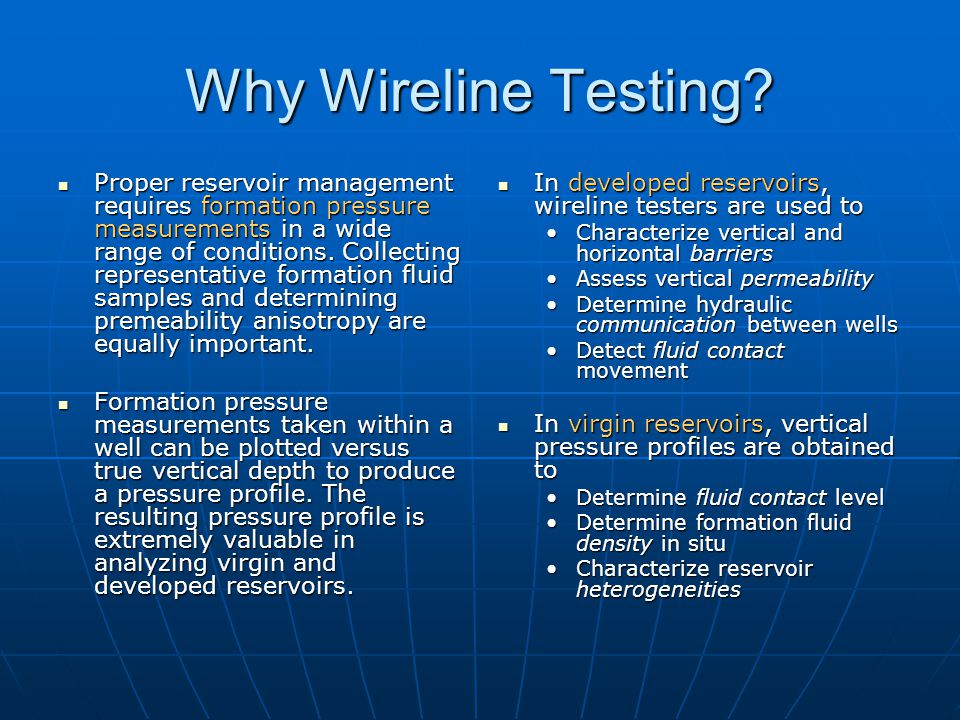 Why Wireline Testing? Proper reservoir management requires formation pressure measurements in a wide range of conditions. Collecting representative fo