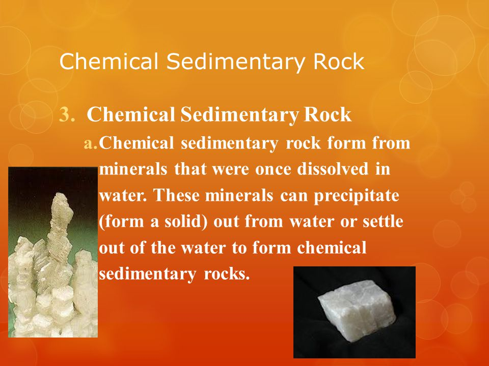 Chemical Sedimentary Rock 3.Chemical Sedimentary Rock a.Chemical sedimentary rock form from minerals that were once dissolved in water.