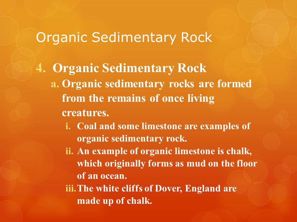 Organic Sedimentary Rock 4.Organic Sedimentary Rock a.Organic sedimentary rocks are formed from the remains of once living creatures.