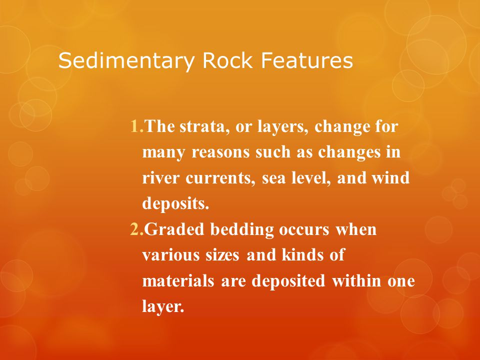 Sedimentary Rock Features 1.The strata, or layers, change for many reasons such as changes in river currents, sea level, and wind deposits.