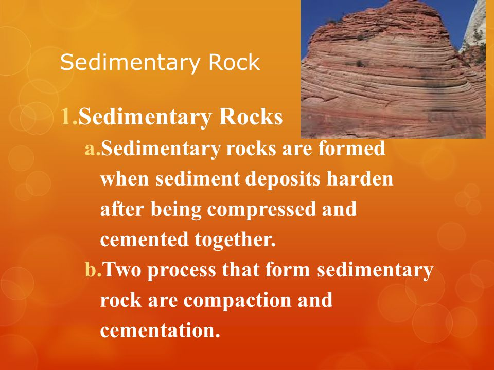 Sedimentary Rock 1.Sedimentary Rocks a.Sedimentary rocks are formed when sediment deposits harden after being compressed and cemented together.