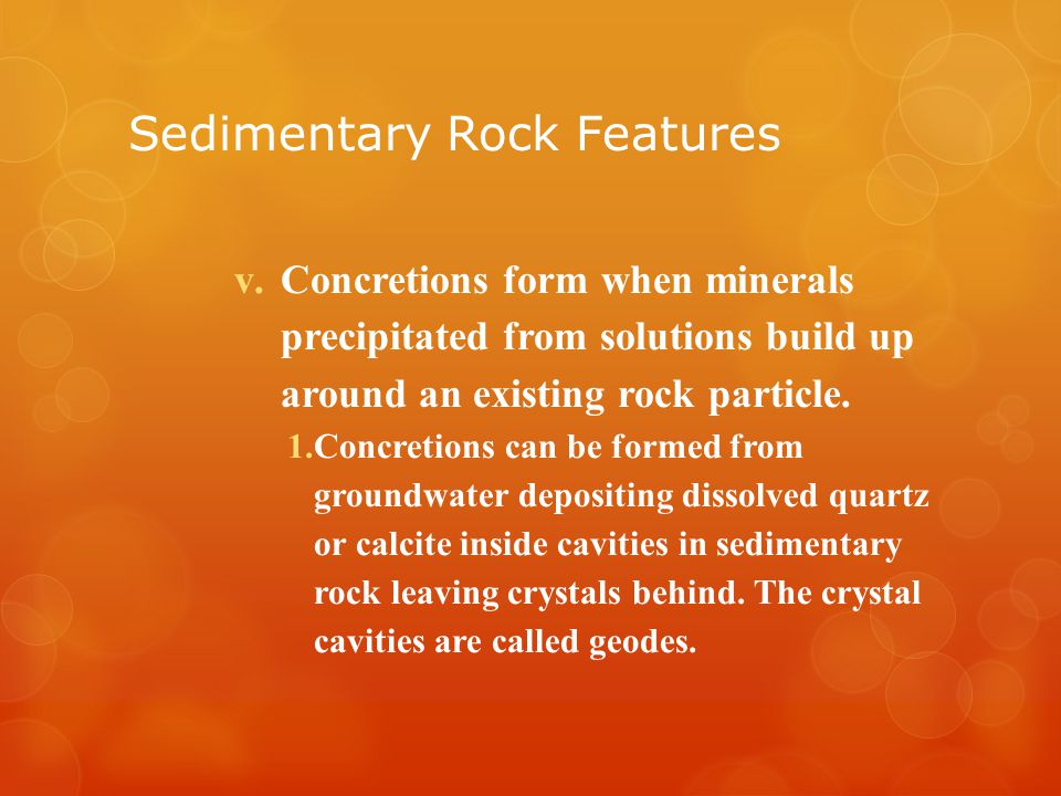 Sedimentary Rock Features v.Concretions form when minerals precipitated from solutions build up around an existing rock particle.