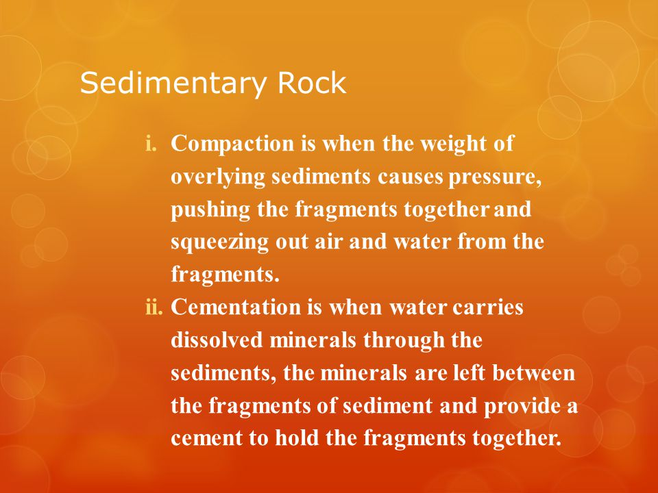 Sedimentary Rock i.Compaction is when the weight of overlying sediments causes pressure, pushing the fragments together and squeezing out air and water from the fragments.