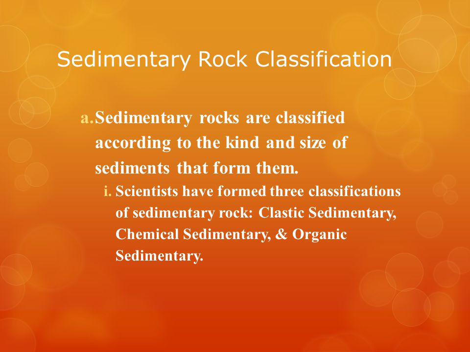 Sedimentary Rock Classification a.Sedimentary rocks are classified according to the kind and size of sediments that form them.