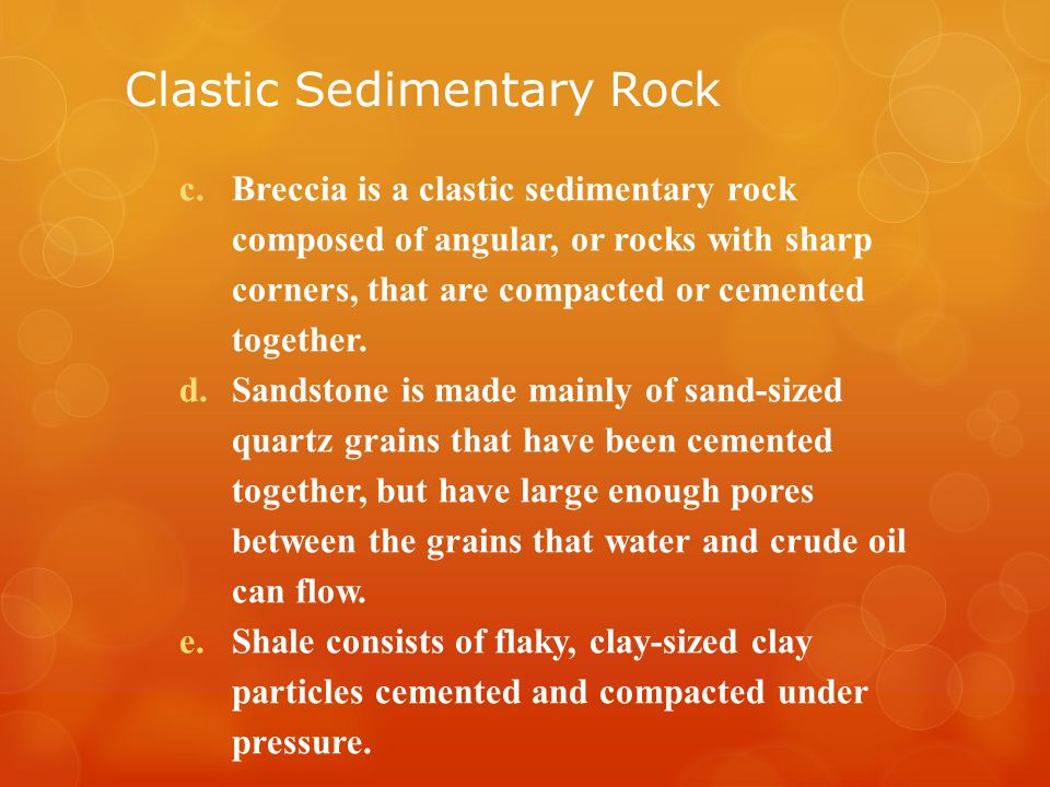 Clastic Sedimentary Rock c.Breccia is a clastic sedimentary rock composed of angular, or rocks with sharp corners, that are compacted or cemented together.