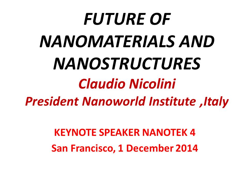 FUTURE OF NANOMATERIALS AND NANOSTRUCTURES Claudio Nicolini President Nanoworld Institute,Italy KEYNOTE SPEAKER NANOTEK 4 San Francisco, 1 December 2014