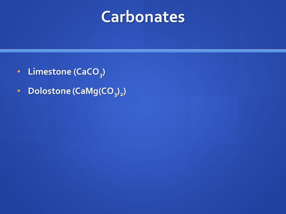 Carbonates Limestone (CaCO 3 ) Limestone (CaCO 3 ) Dolostone (CaMg(CO 3 ) 2 ) Dolostone (CaMg(CO 3 ) 2 )