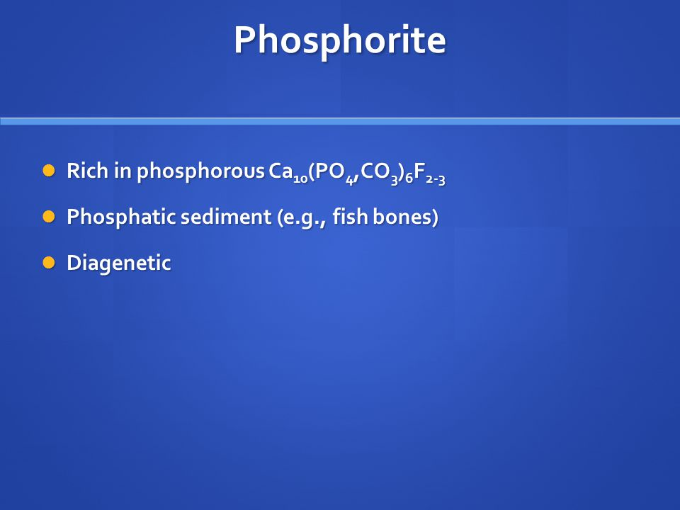 Phosphorite Rich in phosphorous Ca 10 (PO 4,CO 3 ) 6 F 2-3 Rich in phosphorous Ca 10 (PO 4,CO 3 ) 6 F 2-3 Phosphatic sediment (e.g., fish bones) Phosphatic sediment (e.g., fish bones) Diagenetic Diagenetic
