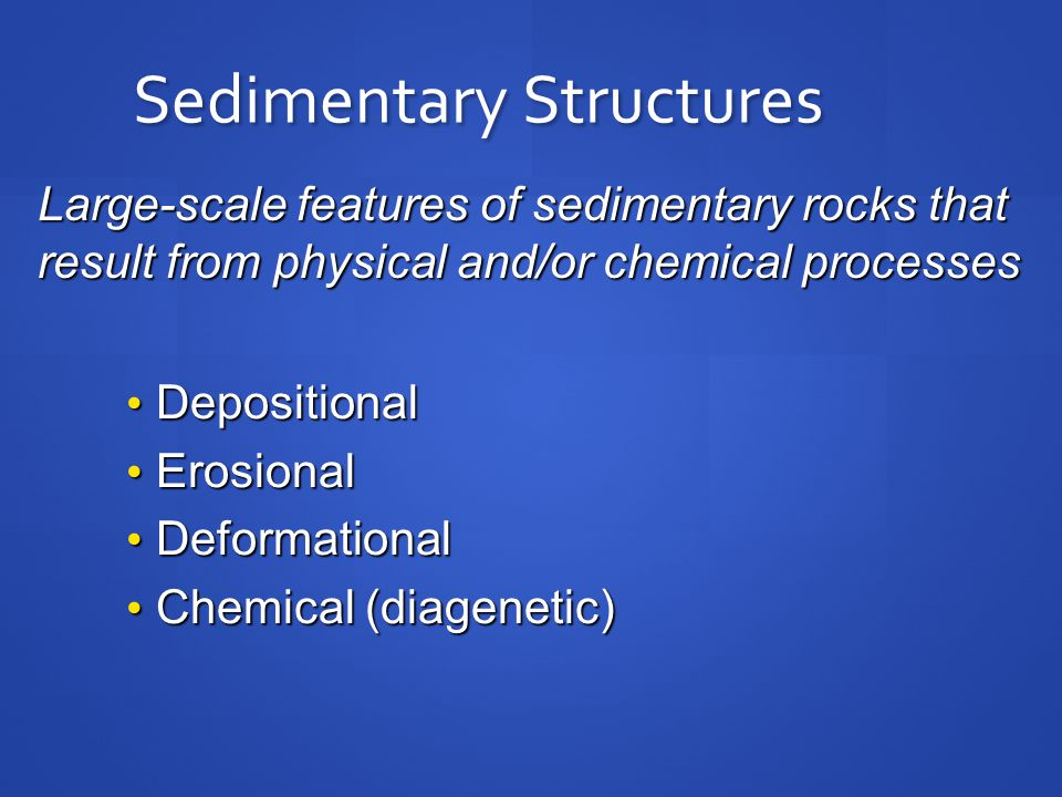 Sedimentary Structures Depositional Depositional Erosional Erosional Deformational Deformational Chemical (diagenetic) Chemical (diagenetic) Large-scale features of sedimentary rocks that result from physical and/or chemical processes
