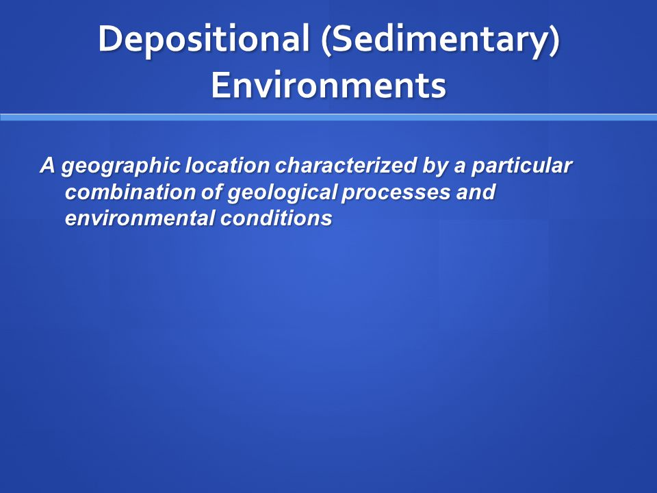 Depositional (Sedimentary) Environments A geographic location characterized by a particular combination of geological processes and environmental conditions