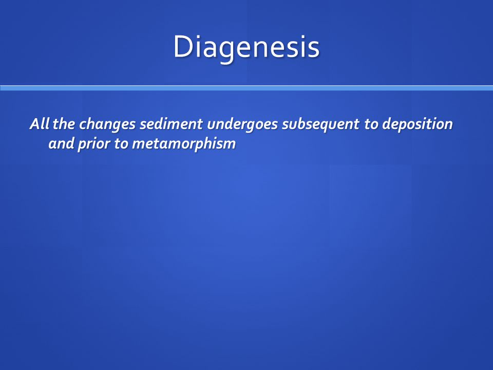 Diagenesis All the changes sediment undergoes subsequent to deposition and prior to metamorphism