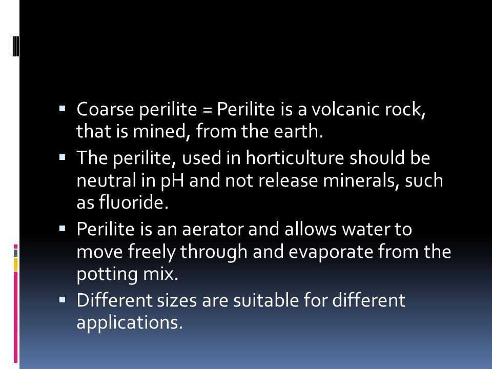  Coarse perilite = Perilite is a volcanic rock, that is mined, from the earth.